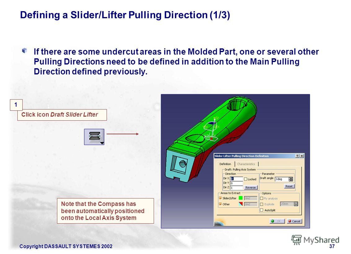 Copyright DASSAULT SYSTEMES 200237 Defining a Slider/Lifter Pulling Direction (1/3) If there are some undercut areas in the Molded Part, one or several other Pulling Directions need to be defined in addition to the Main Pulling Direction defined prev