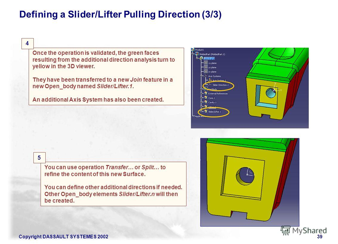 Copyright DASSAULT SYSTEMES 200239 Defining a Slider/Lifter Pulling Direction (3/3) Once the operation is validated, the green faces resulting from the additional direction analysis turn to yellow in the 3D viewer. They have been transferred to a new