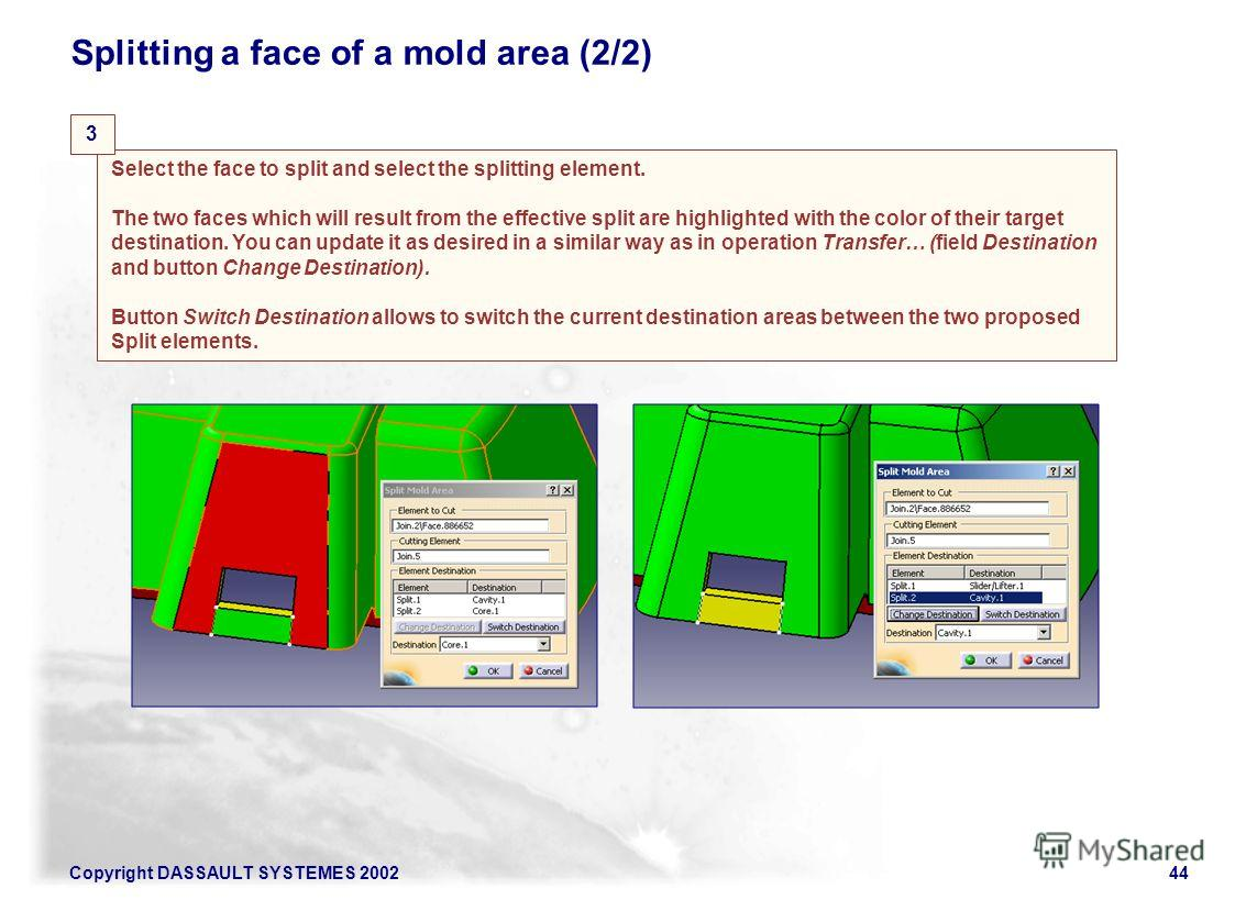Copyright DASSAULT SYSTEMES 200244 Splitting a face of a mold area (2/2) Select the face to split and select the splitting element. The two faces which will result from the effective split are highlighted with the color of their target destination. Y