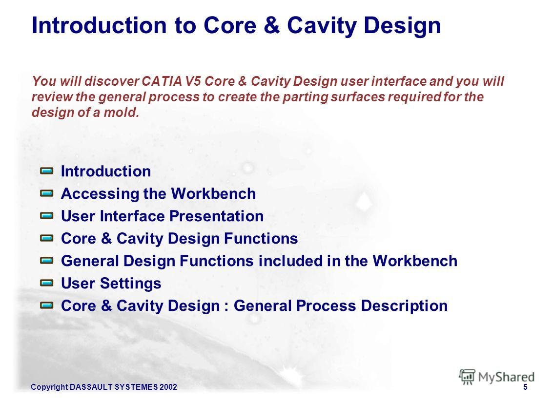 Copyright DASSAULT SYSTEMES 20025 Introduction to Core & Cavity Design You will discover CATIA V5 Core & Cavity Design user interface and you will review the general process to create the parting surfaces required for the design of a mold. Introducti