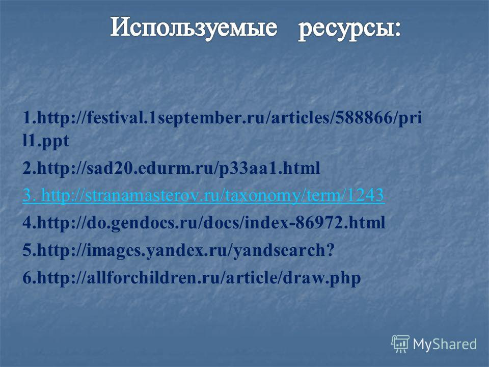 1.http://festival.1september.ru/articles/588866/pri l1. ppt 2.http://sad20.edurm.ru/p33aa1. html 3. http://stranamasterov.ru/taxonomy/term/1243 4.http://do.gendocs.ru/docs/index-86972. html 5.http://images.yandex.ru/yandsearch? 6.http://allforchildre
