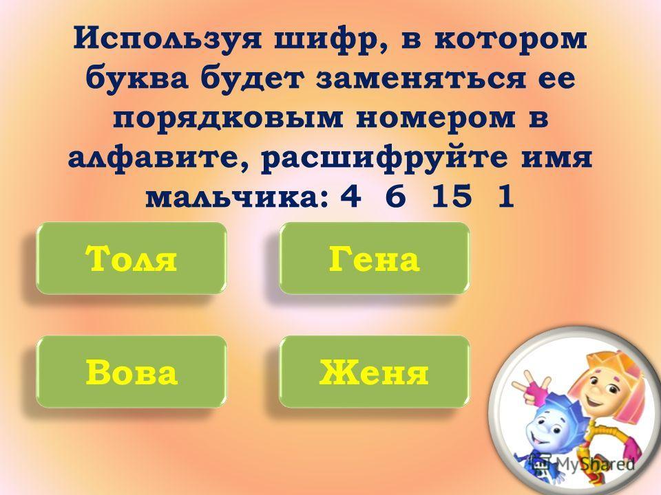 Используя шифр, в котором буква будет заменяться ее порядковым номером в алфавите, расшифруйте имя мальчика: 4 6 15 1 Толя Гена Вова Женя