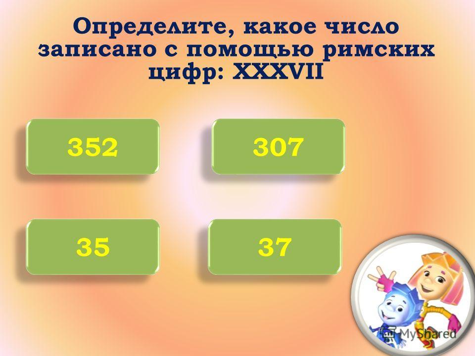 Определите, какое число записано с помощью римских цифр: XXXVII 352 307 35 37