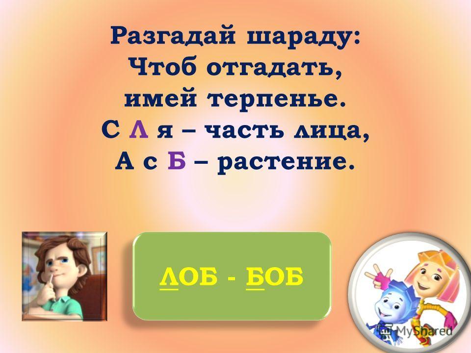 Разгадай шараду: Чтоб отгадать, имей терпенье. С Л я – часть лица, А с Б – растение. ЛОБ - БОБ