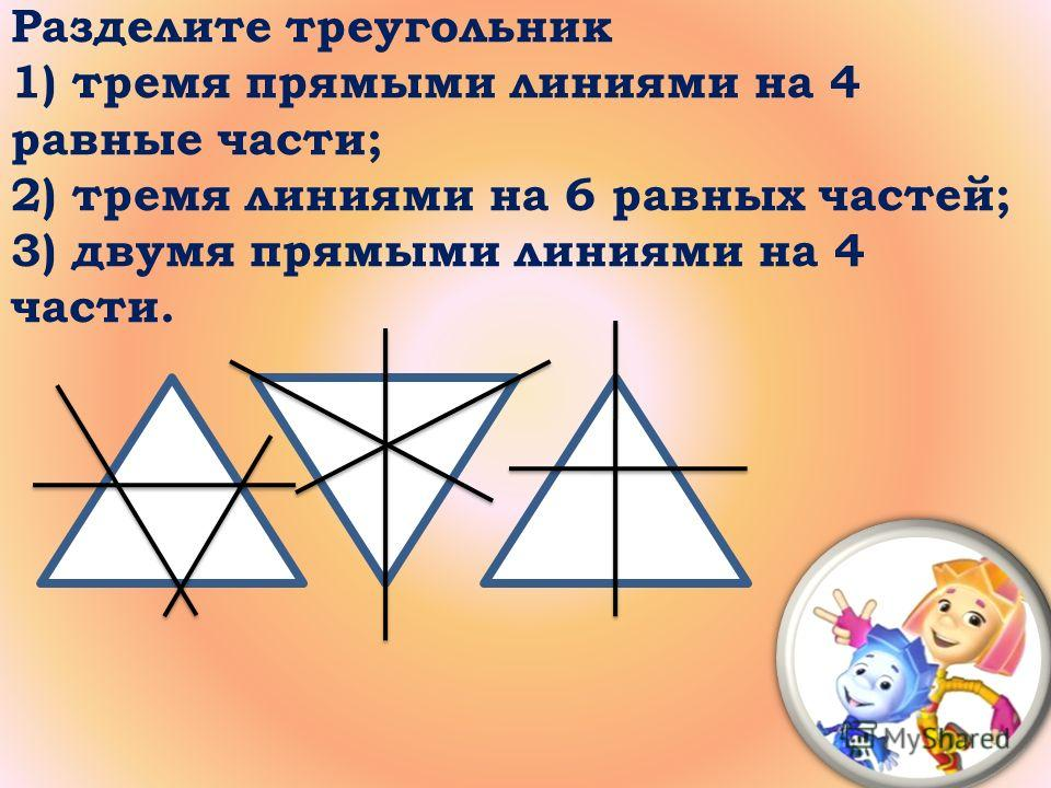 Разделите треугольник 1) тремя прямыми линиями на 4 равные части; 2) тремя линиями на 6 равных частей; 3) двумя прямыми линиями на 4 части.