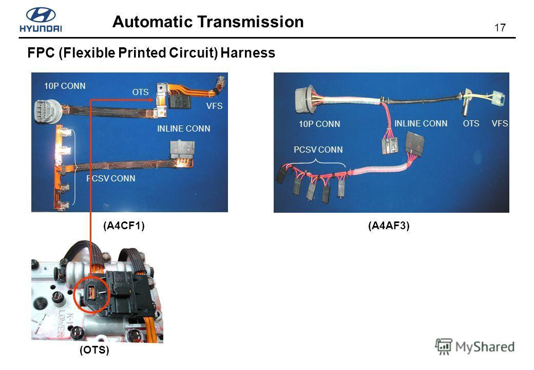 17 Automatic Transmission FPC (Flexible Printed Circuit) Harness 10P CONN INLINE CONNVFS PCSV CONN OTS 10P CONN INLINE CONN VFS PCSV CONN OTS (OTS) (A4CF1)(A4AF3)