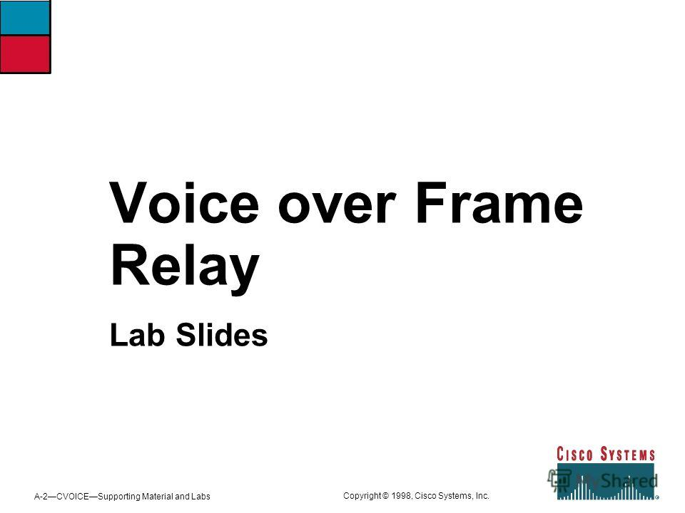 A-2CVOICESupporting Material and Labs Copyright © 1998, Cisco Systems, Inc. Voice over Frame Relay Lab Slides