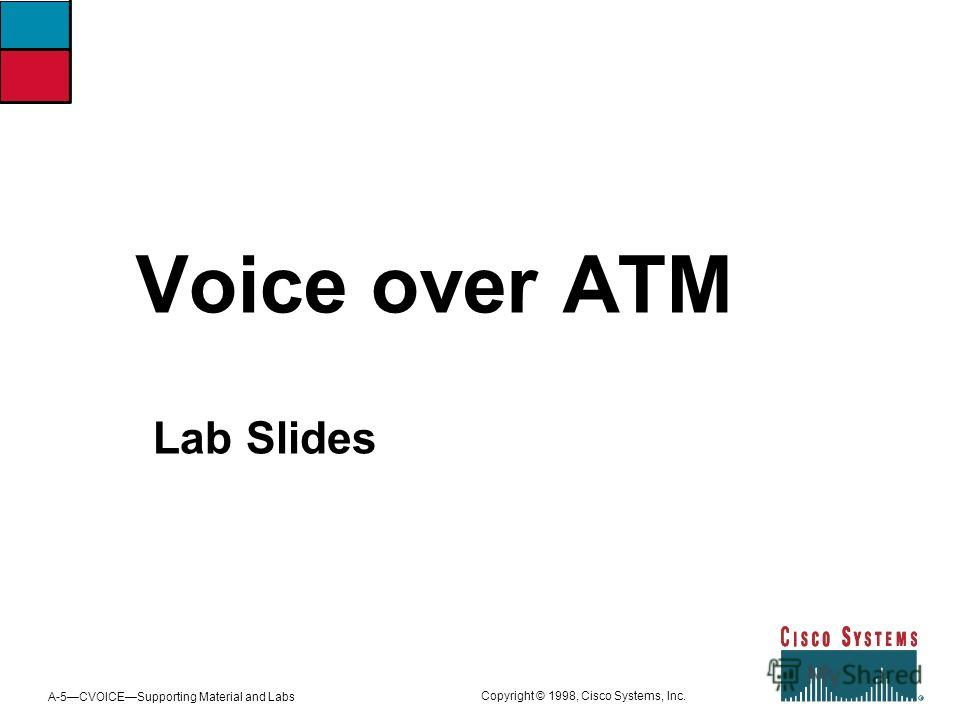 A-5CVOICESupporting Material and Labs Copyright © 1998, Cisco Systems, Inc. Voice over ATM Lab Slides