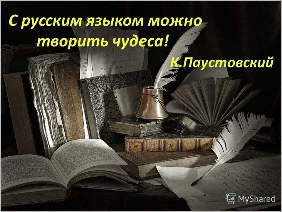 С русским языком можно творить чудеса! К.Паустовский