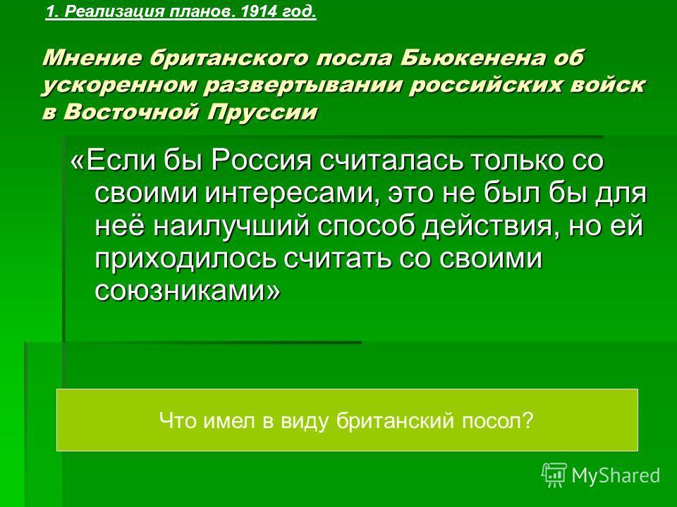 Мнение британского посла Бьюкенена об ускоренном развертывании российских войск в Восточной Пруссии «Если бы Россия считалась только со своими интересами, это не был бы для неё наилучший способ действия, но ей приходилось считать со своими союзниками