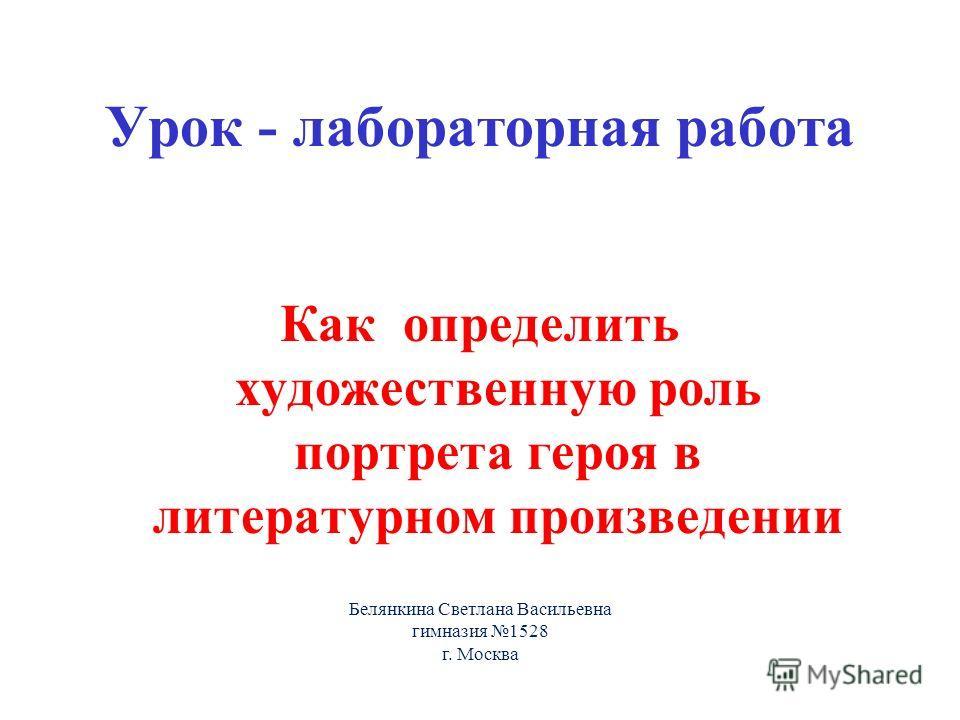 Урок - лабораторная работа Как определить художественную роль портрета героя в литературном произведении Белянкина Светлана Васильевна гимназия 1528 г. Москва