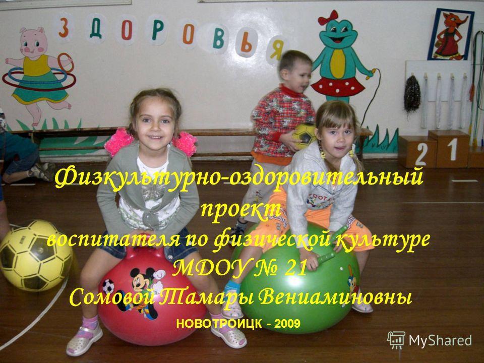 Физкультурно-оздоровительный проект воспитателя по физической культуре МДОУ 21 Сомовой Тамары Вениаминовны НОВОТРОИЦК - 2009