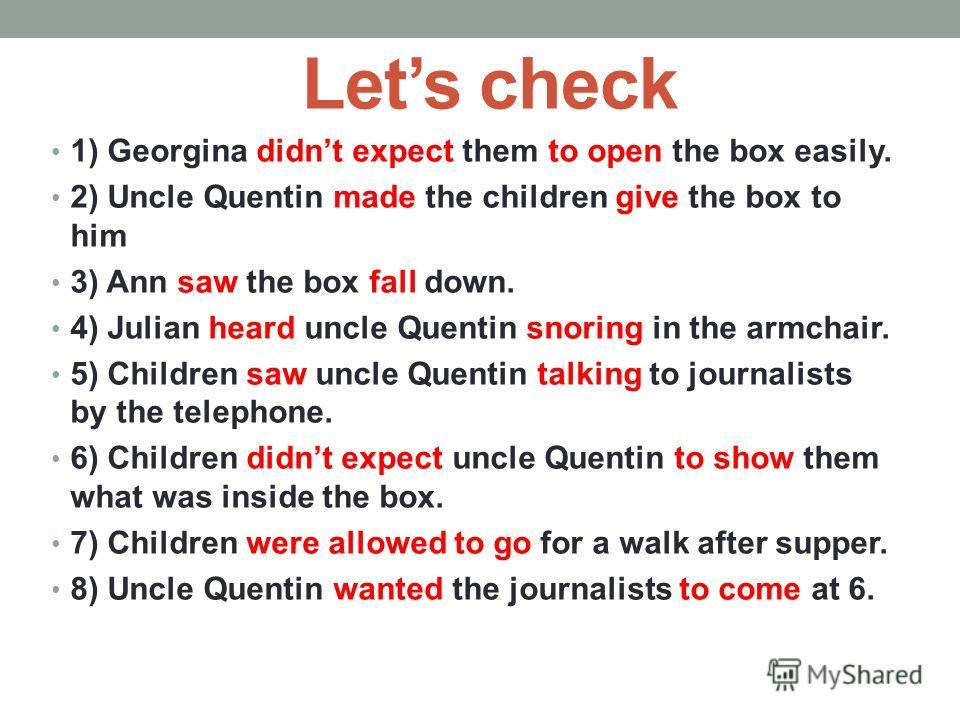 Translate using Complex Object 1) Джорджина не ожидала, что они смогут открыть коробку с легкостью. 2) Дядя Квентин заставил детей отдать коробку ему. 3) Анна видела как коробка упала на землю. 4) Джулиан услышал как дядя Квентин храпит в кресле. 5)