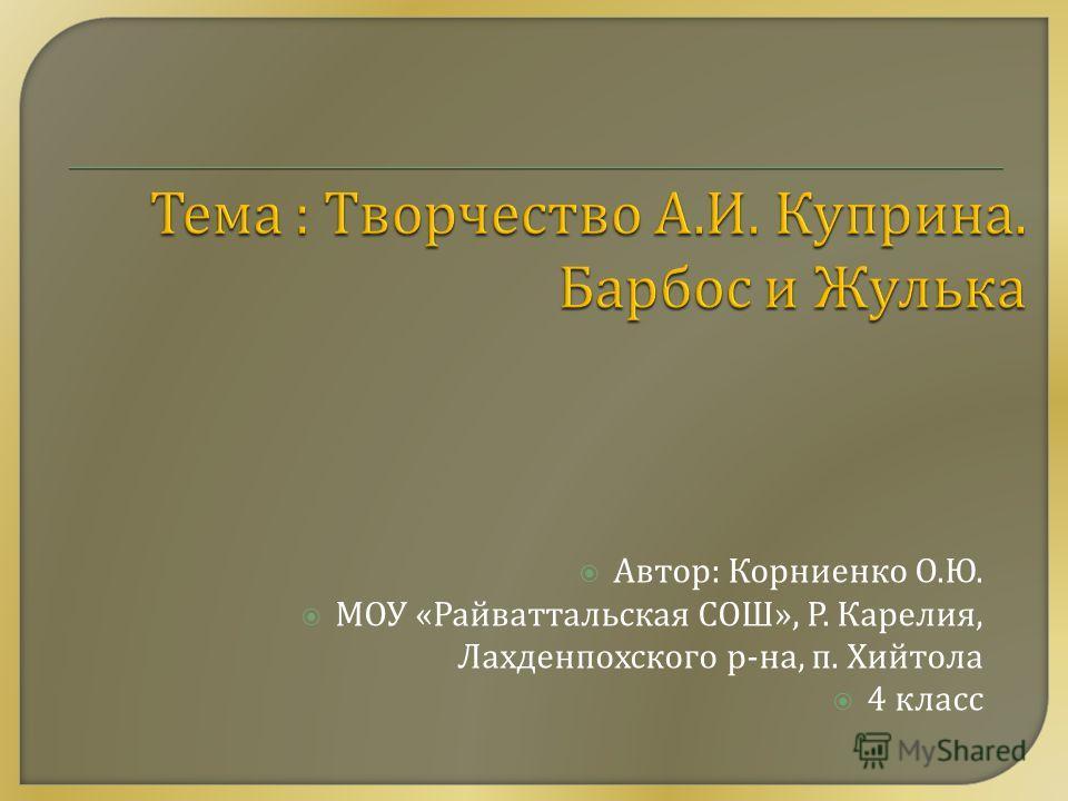 Автор : Корниенко О. Ю. МОУ « Райваттальская СОШ », Р. Карелия, Лахденпохского р - на, п. Хийтола 4 класс