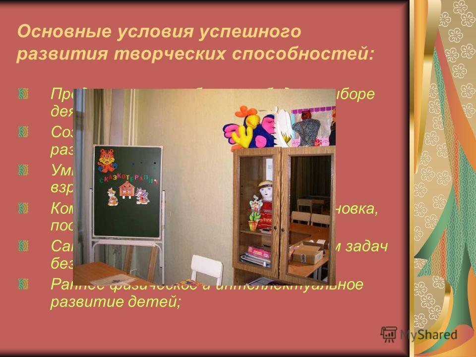 Основные условия успешного развития творческих способностей: Представление ребенку свободы в выборе деятельности; Создание обстановки, опережающей развитие детей; Умная, доброжелательная помощь взрослых; Комфортная психологическая обстановка, поощрен
