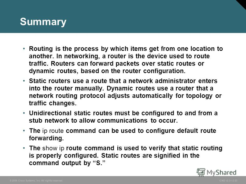 © 2006 Cisco Systems, Inc. All rights reserved. ICND v2.33-23 Summary Routing is the process by which items get from one location to another. In networking, a router is the device used to route traffic. Routers can forward packets over static routes