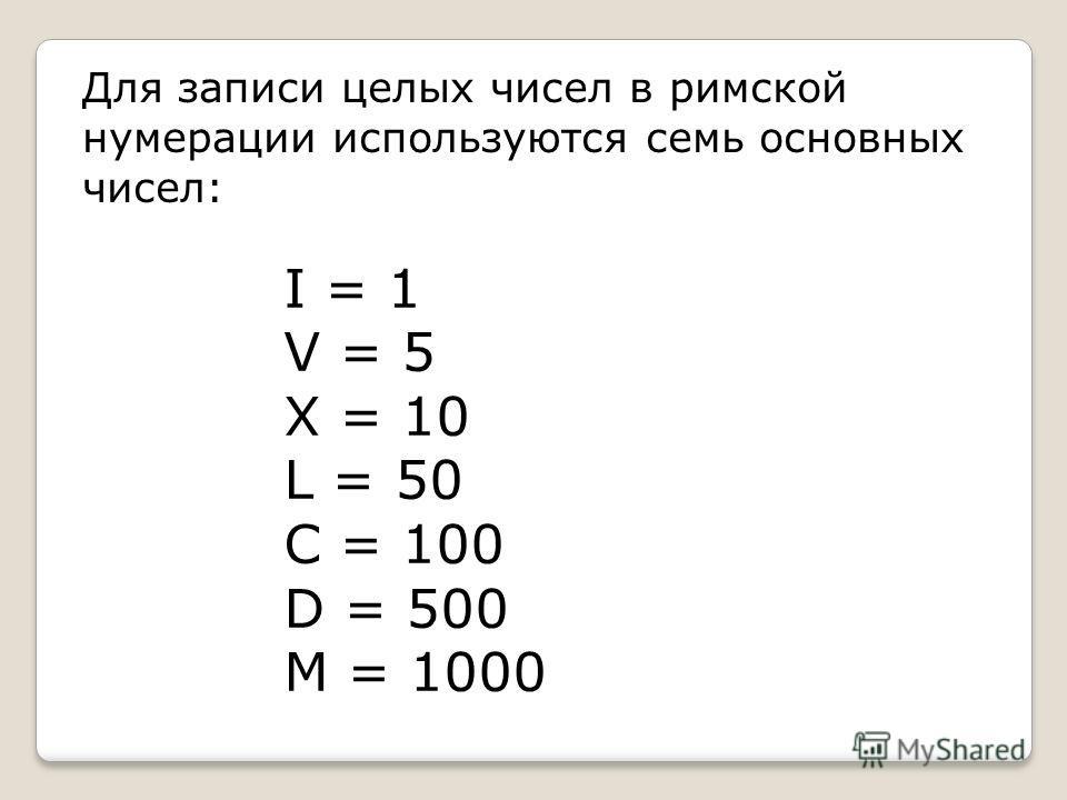 I = 1 V = 5 X = 10 L = 50 C = 100 D = 500 M = 1000 Для записи целых чисел в римской нумерации используются семь основных чисел: