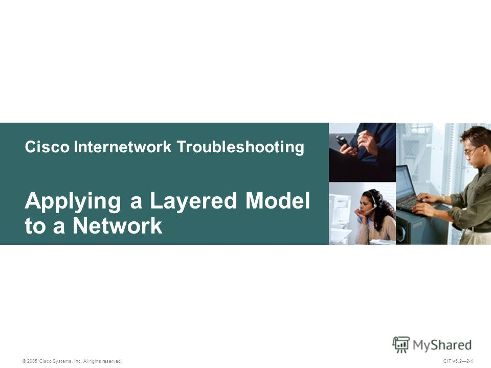 Cisco Internetwork Troubleshooting © 2005 Cisco Systems, Inc. All rights reserved. Applying a Layered Model to a Network CIT v5.22-1