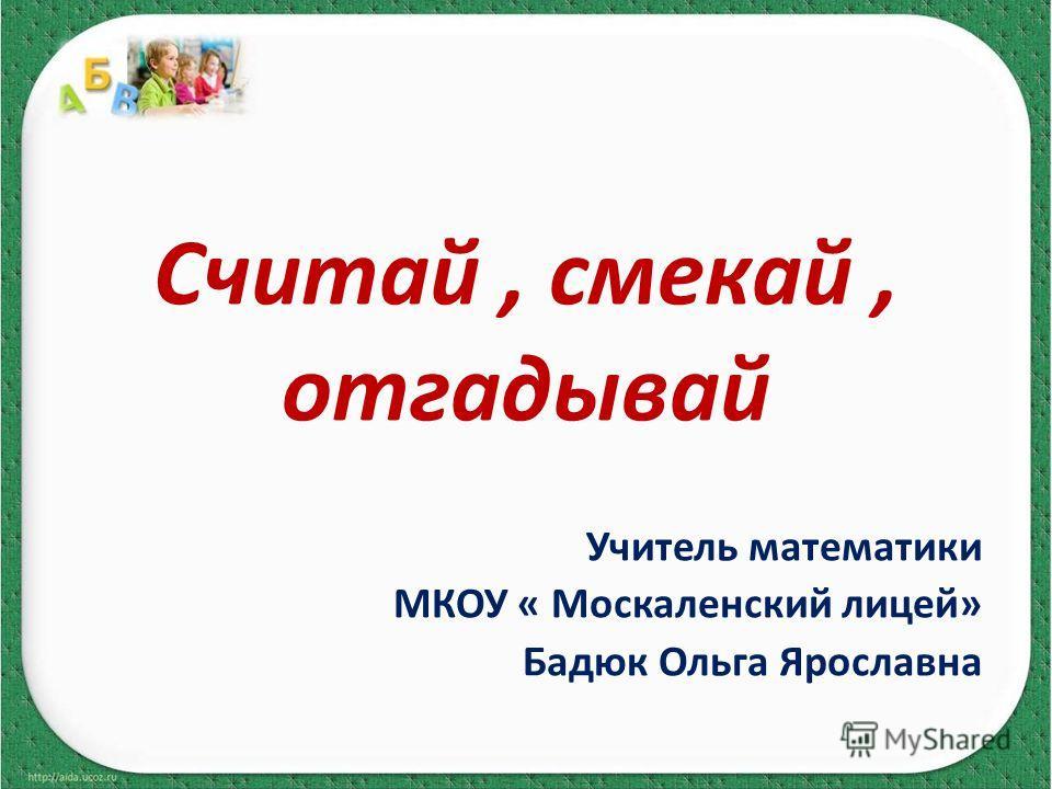 Считай, смекай, отгадывай Учитель математики МКОУ « Москаленский лицей» Бадюк Ольга Ярославна