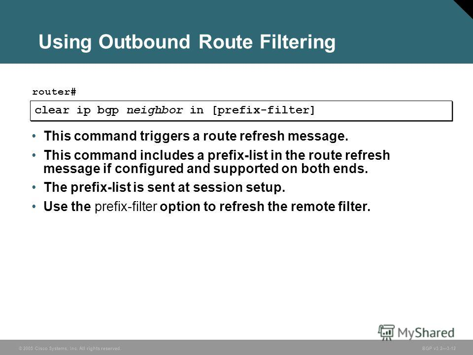 © 2005 Cisco Systems, Inc. All rights reserved. BGP v3.23-12 Using Outbound Route Filtering clear ip bgp neighbor in [prefix-filter] router# This command triggers a route refresh message. This command includes a prefix-list in the route refresh messa