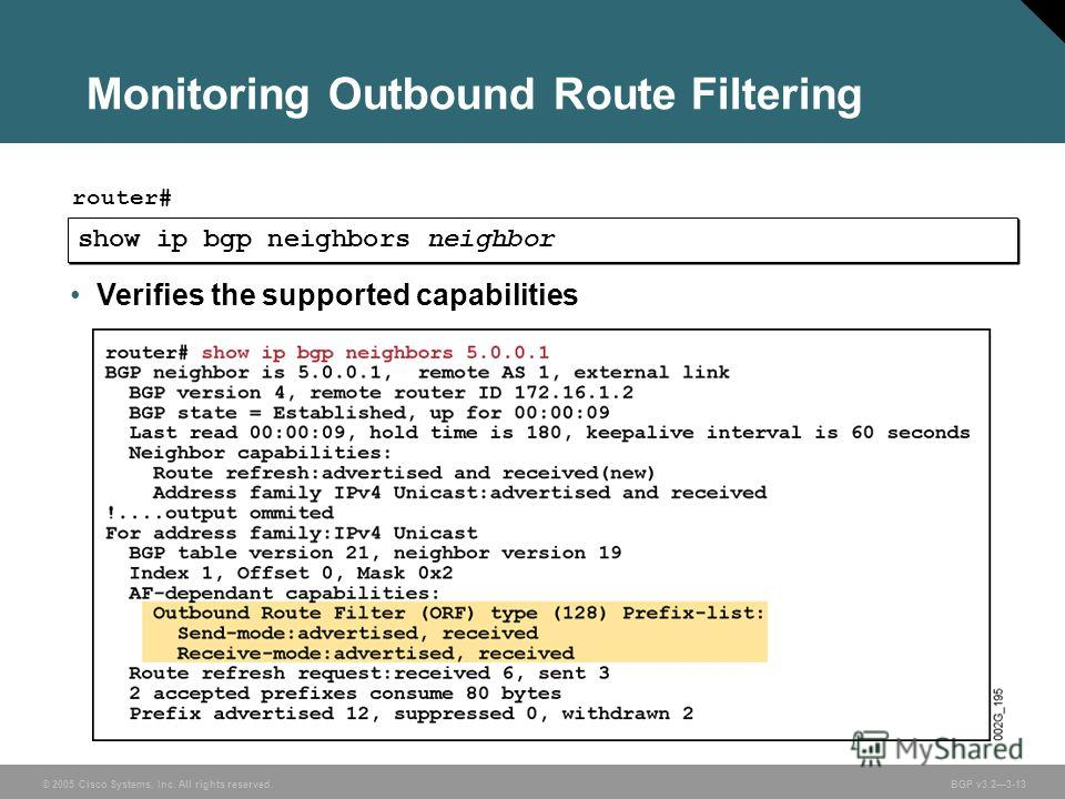 © 2005 Cisco Systems, Inc. All rights reserved. BGP v3.23-13 Monitoring Outbound Route Filtering show ip bgp neighbors neighbor router# Verifies the supported capabilities