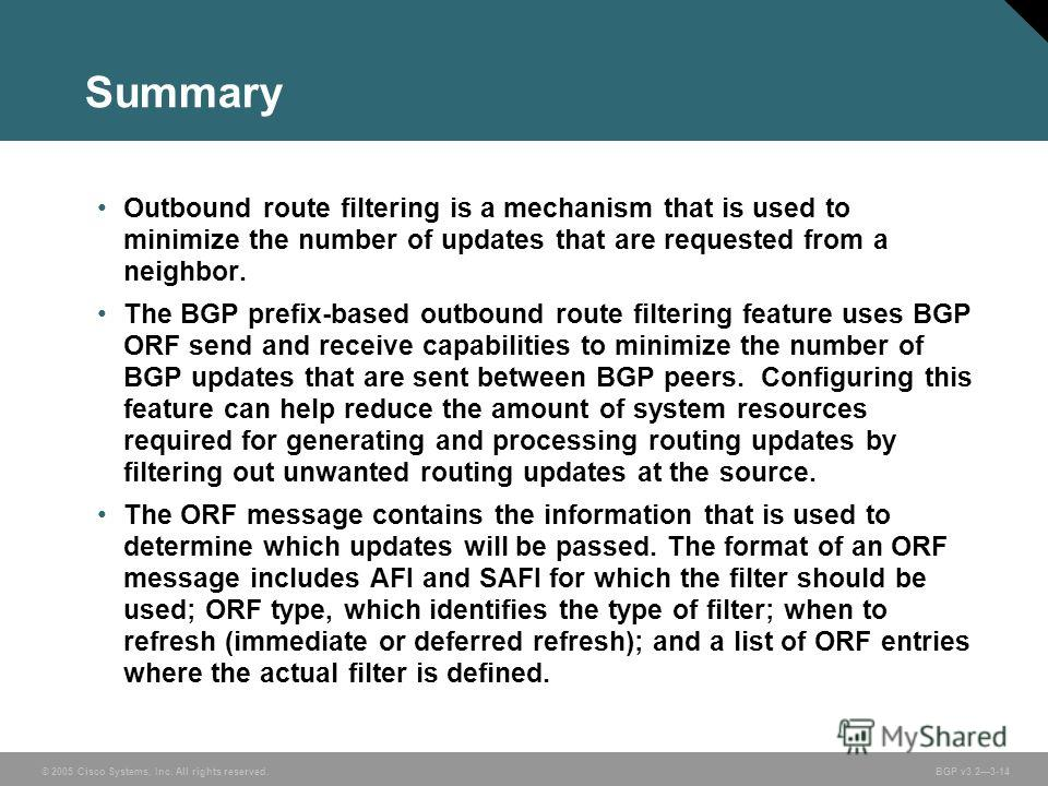 © 2005 Cisco Systems, Inc. All rights reserved. BGP v3.23-14 Summary Outbound route filtering is a mechanism that is used to minimize the number of updates that are requested from a neighbor. The BGP prefix-based outbound route filtering feature uses