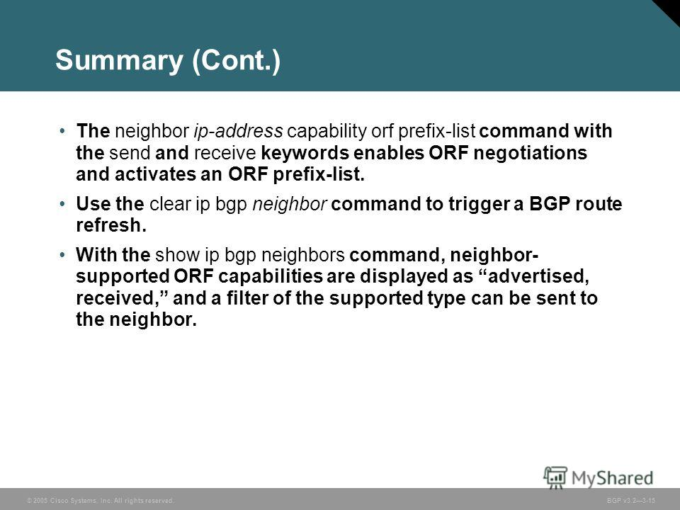 © 2005 Cisco Systems, Inc. All rights reserved. BGP v3.23-15 Summary (Cont.) The neighbor ip-address capability orf prefix-list command with the send and receive keywords enables ORF negotiations and activates an ORF prefix-list. Use the clear ip bgp