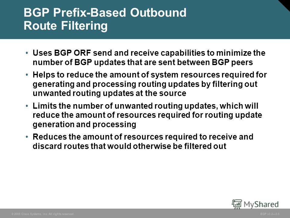 © 2005 Cisco Systems, Inc. All rights reserved. BGP v3.23-5 BGP Prefix-Based Outbound Route Filtering Uses BGP ORF send and receive capabilities to minimize the number of BGP updates that are sent between BGP peers Helps to reduce the amount of syste