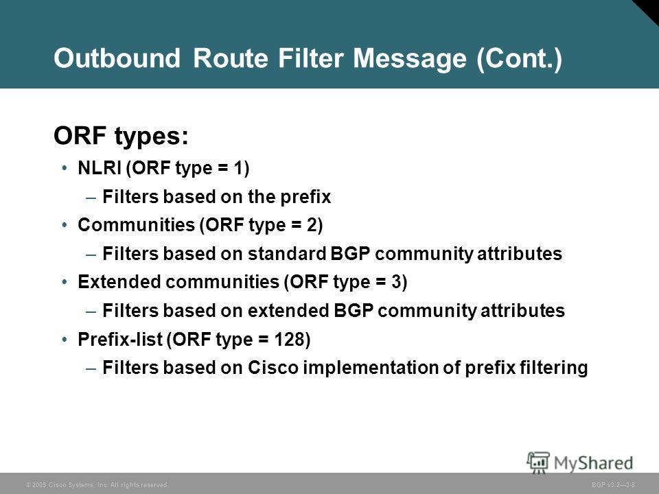 © 2005 Cisco Systems, Inc. All rights reserved. BGP v3.23-8 Outbound Route Filter Message (Cont.) ORF types: NLRI (ORF type = 1) –Filters based on the prefix Communities (ORF type = 2) –Filters based on standard BGP community attributes Extended comm