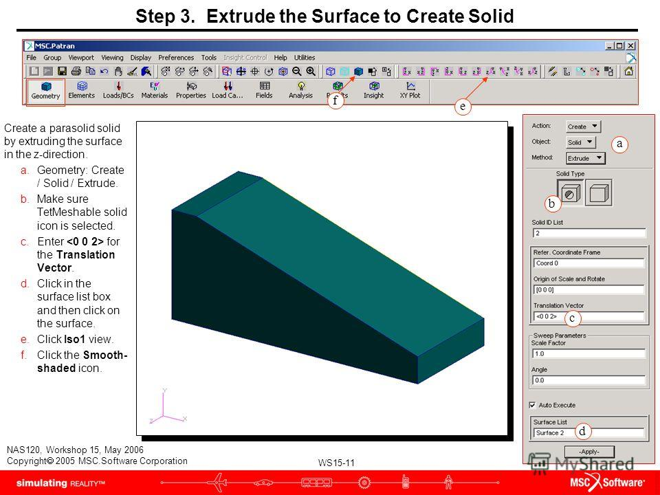 WS15-11 NAS120, Workshop 15, May 2006 Copyright 2005 MSC.Software Corporation Create a parasolid solid by extruding the surface in the z-direction. a.Geometry: Create / Solid / Extrude. b.Make sure TetMeshable solid icon is selected. c.Enter for the