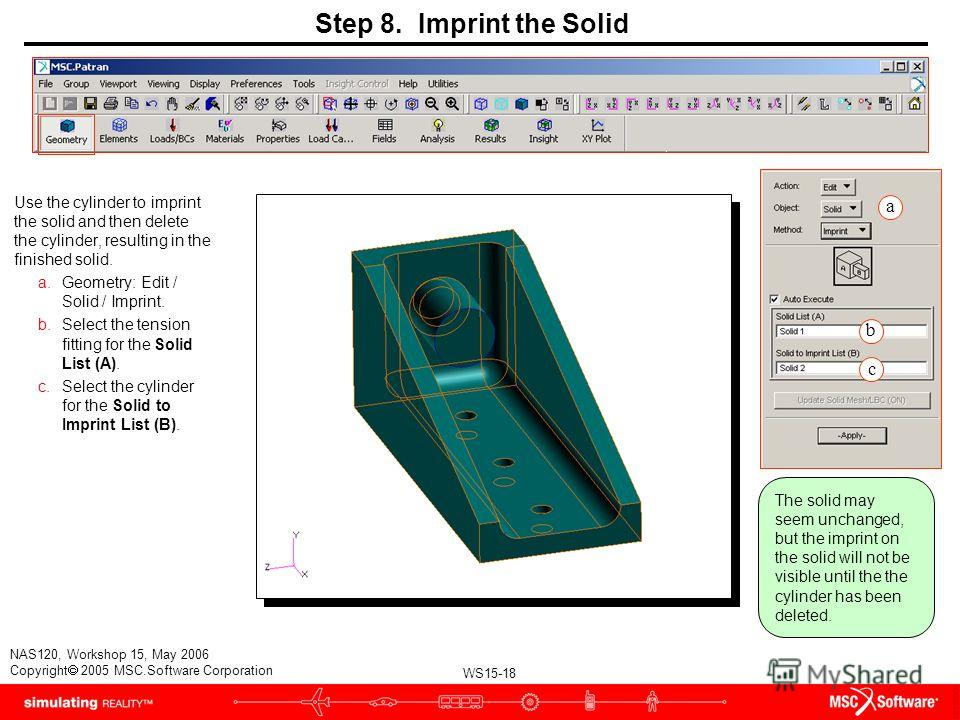 WS15-18 NAS120, Workshop 15, May 2006 Copyright 2005 MSC.Software Corporation Step 8. Imprint the Solid Use the cylinder to imprint the solid and then delete the cylinder, resulting in the finished solid. a.Geometry: Edit / Solid / Imprint. b.Select