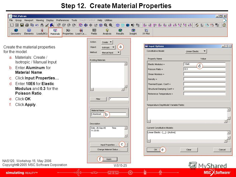 WS15-25 NAS120, Workshop 15, May 2006 Copyright 2005 MSC.Software Corporation Step 12. Create Material Properties Create the material properties for the model. a.Materials: Create / Isotropic / Manual Input b.Enter Aluminum for Material Name. c.Click