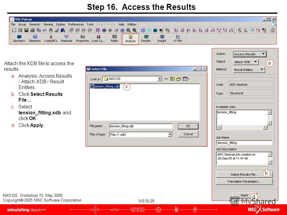 WS15-29 NAS120, Workshop 15, May 2006 Copyright 2005 MSC.Software Corporation Step 16. Access the Results Attach the XDB file to access the results. a.Analysis: Access Results / Attach XDB / Result Entities. b.Click Select Results File… c.Select tens