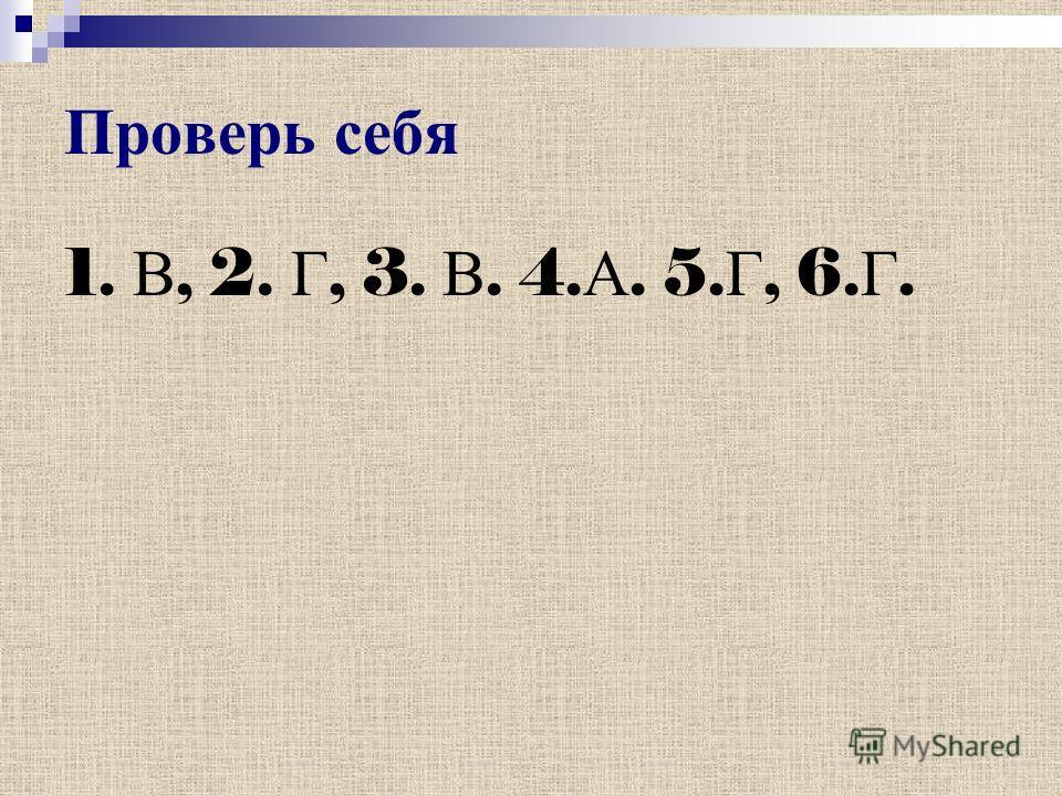 Проверь себя 1. В, 2. Г, 3. В. 4. А. 5. Г, 6. Г.
