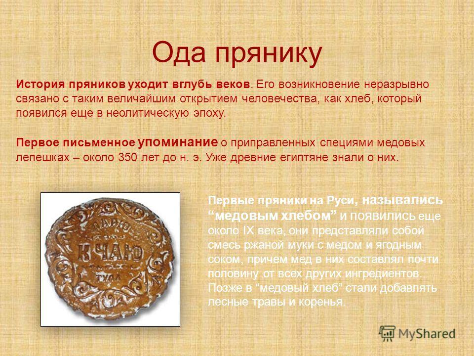 Первые пряники на Руси, назывались медовым хлебом и появились еще около IX века, они представляли собой смесь ржаной муки с медом и ягодным соком, причем мед в них составлял почти половину от всех других ингредиентов. Позже в медовый хлеб стали добав