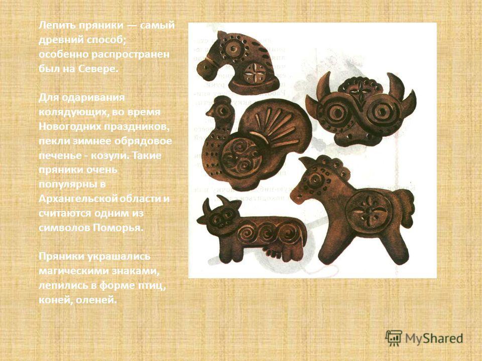 Лепить пряники самый древний способ; особенно распроcтранен был на Севере. Для одаривания колядующих, во время Новогодних праздников, пекли зимнее обрядовое печенье - козули. Такие пряники очень популярны в Архангельской области и считаются одним из
