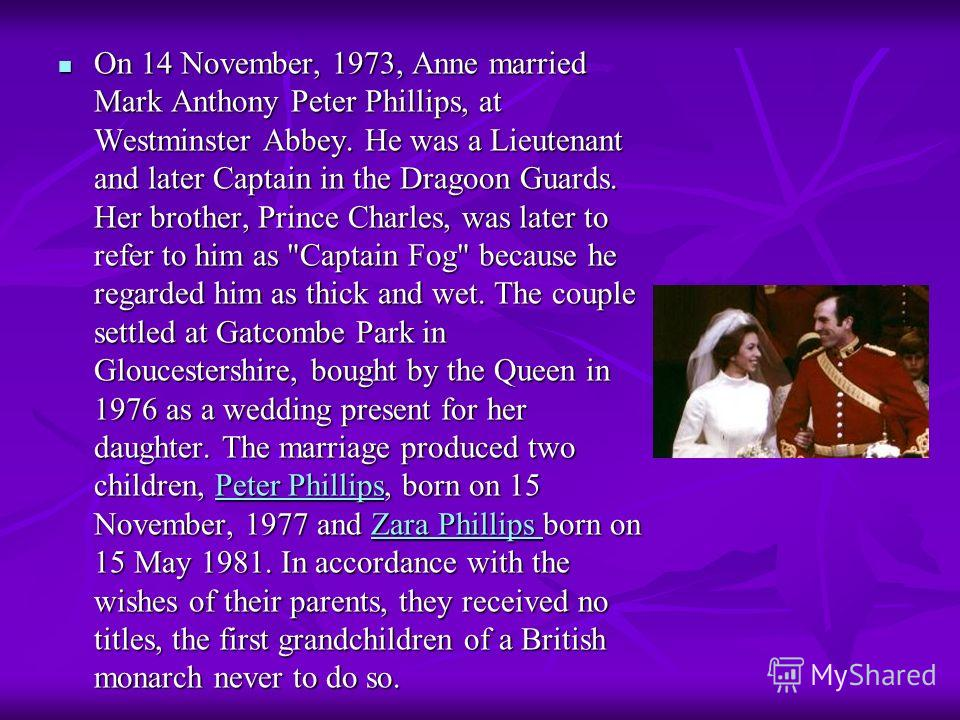 On 14 November, 1973, Anne married Mark Anthony Peter Phillips, at Westminster Abbey. He was a Lieutenant and later Captain in the Dragoon Guards. Her brother, Prince Charles, was later to refer to him as