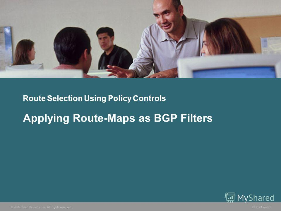 © 2005 Cisco Systems, Inc. All rights reserved. BGP v3.23-1 Route Selection Using Policy Controls Applying Route-Maps as BGP Filters