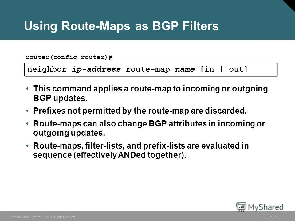© 2005 Cisco Systems, Inc. All rights reserved. BGP v3.23-13 Using Route-Maps as BGP Filters neighbor ip-address route-map name [in | out] router(config-router)# This command applies a route-map to incoming or outgoing BGP updates. Prefixes not permi