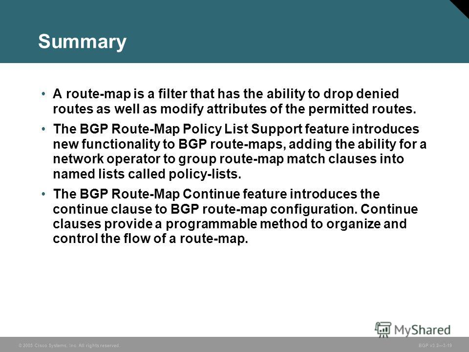 © 2005 Cisco Systems, Inc. All rights reserved. BGP v3.23-19 Summary A route-map is a filter that has the ability to drop denied routes as well as modify attributes of the permitted routes. The BGP Route-Map Policy List Support feature introduces new