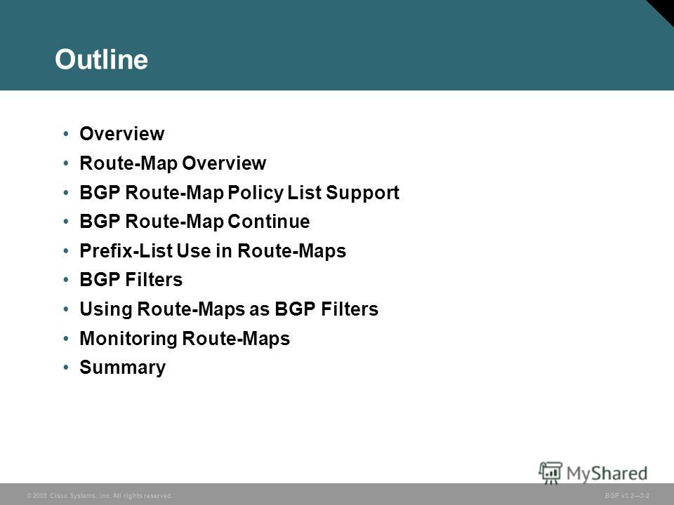 © 2005 Cisco Systems, Inc. All rights reserved. BGP v3.23-2 Outline Overview Route-Map Overview BGP Route-Map Policy List Support BGP Route-Map Continue Prefix-List Use in Route-Maps BGP Filters Using Route-Maps as BGP Filters Monitoring Route-Maps S