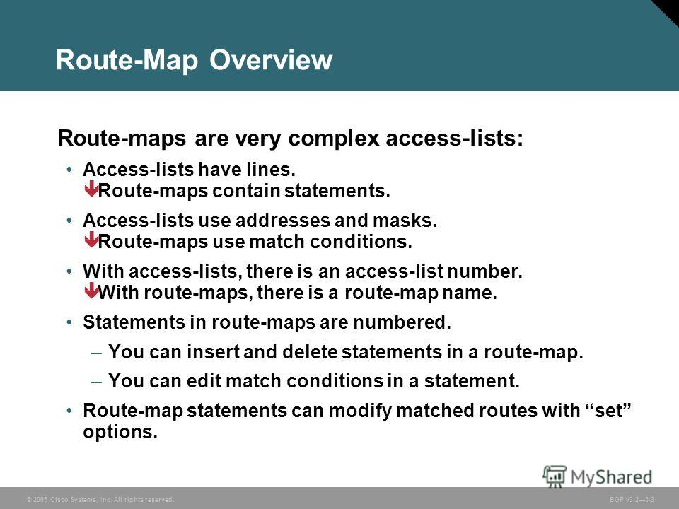 © 2005 Cisco Systems, Inc. All rights reserved. BGP v3.23-3 Route-Map Overview Route-maps are very complex access-lists: Access-lists have lines. ê Route-maps contain statements. Access-lists use addresses and masks. ê Route-maps use match conditions