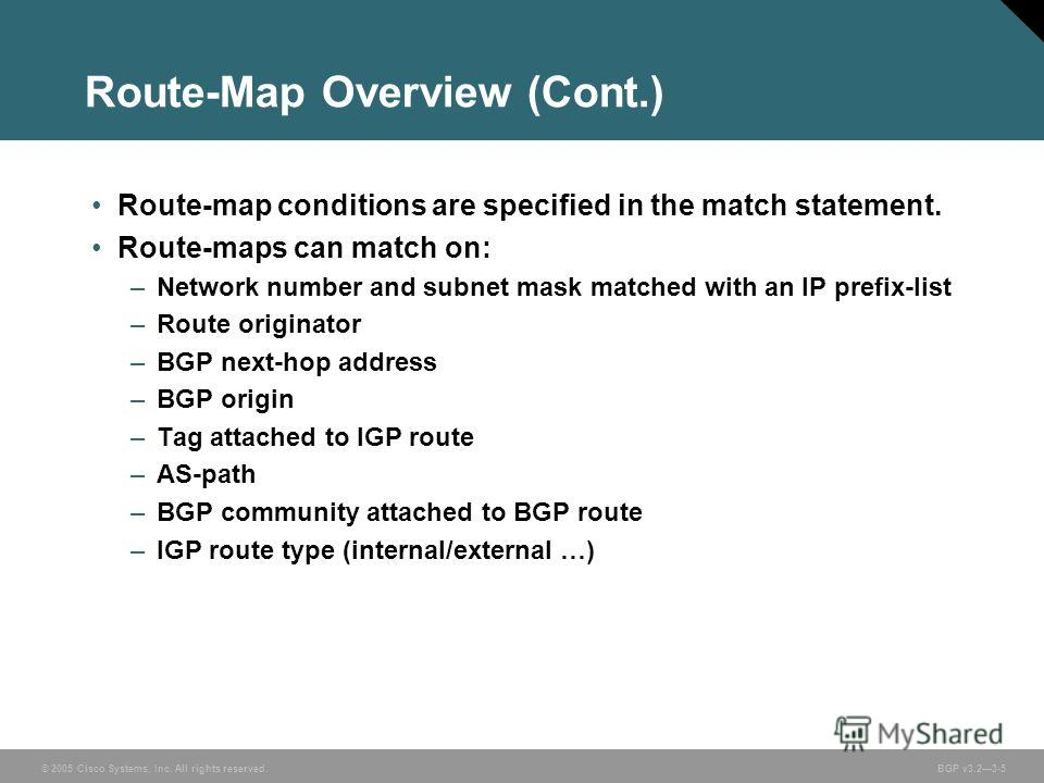 © 2005 Cisco Systems, Inc. All rights reserved. BGP v3.23-5 Route-Map Overview (Cont.) Route-map conditions are specified in the match statement. Route-maps can match on: –Network number and subnet mask matched with an IP prefix-list –Route originato