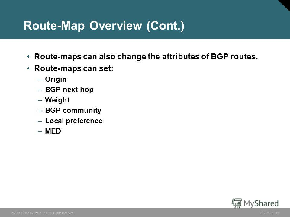 © 2005 Cisco Systems, Inc. All rights reserved. BGP v3.23-6 Route-Map Overview (Cont.) Route-maps can also change the attributes of BGP routes. Route-maps can set: –Origin –BGP next-hop –Weight –BGP community –Local preference –MED