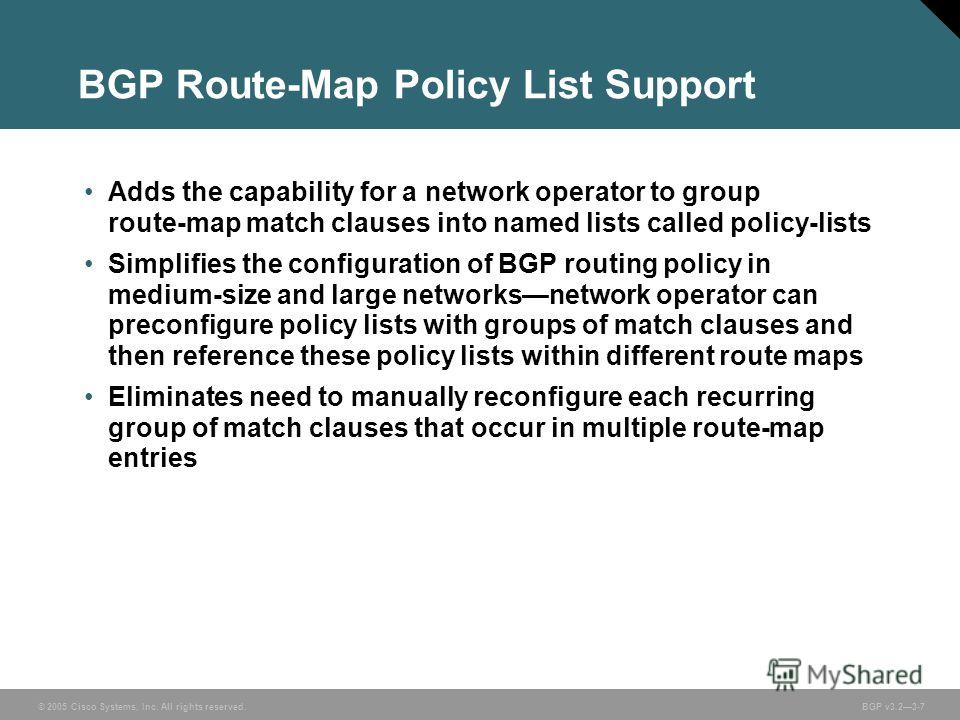 © 2005 Cisco Systems, Inc. All rights reserved. BGP v3.23-7 BGP Route-Map Policy List Support Adds the capability for a network operator to group route-map match clauses into named lists called policy-lists Simplifies the configuration of BGP routing