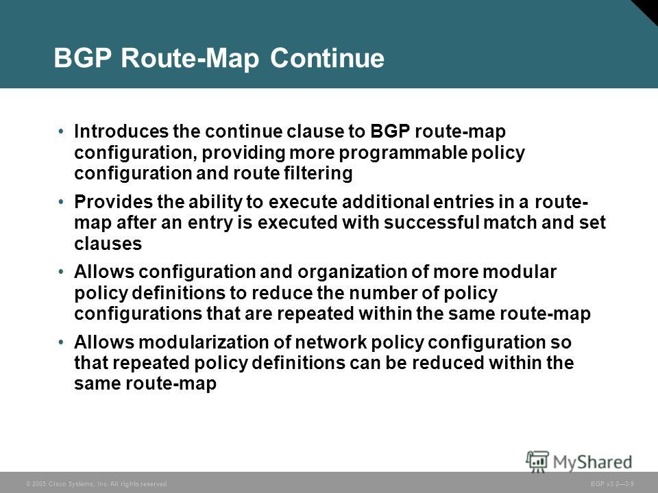 © 2005 Cisco Systems, Inc. All rights reserved. BGP v3.23-9 BGP Route-Map Continue Introduces the continue clause to BGP route-map configuration, providing more programmable policy configuration and route filtering Provides the ability to execute add