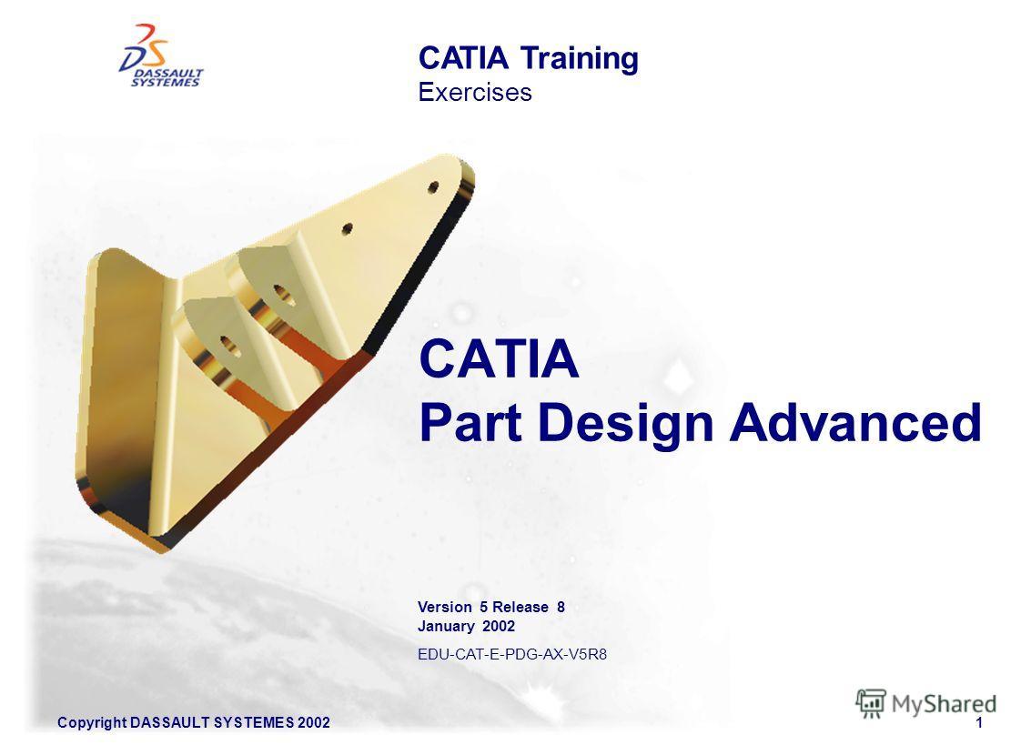 Copyright DASSAULT SYSTEMES 20021 CATIA Part Design Advanced CATIA Training Exercises Version 5 Release 8 January 2002 EDU-CAT-E-PDG-AX-V5R8