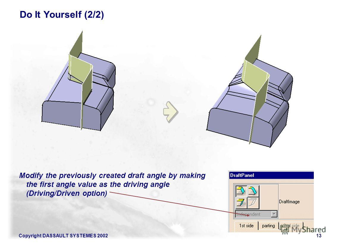 Copyright DASSAULT SYSTEMES 200213 Do It Yourself (2/2) Modify the previously created draft angle by making the first angle value as the driving angle (Driving/Driven option)