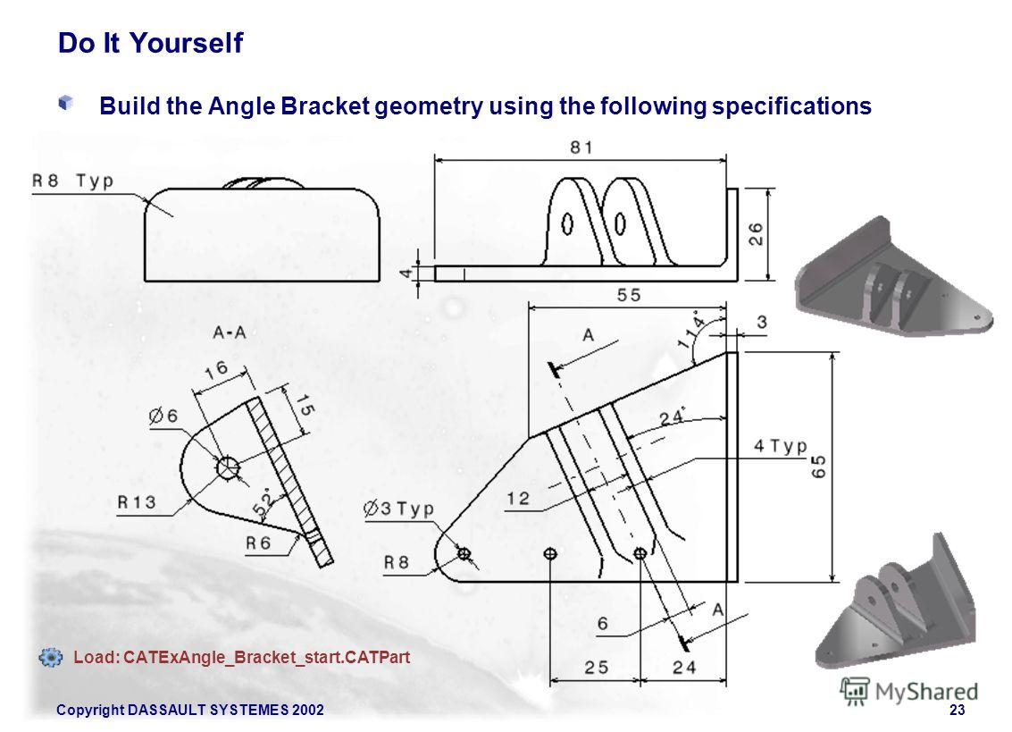 Copyright DASSAULT SYSTEMES 200223 Do It Yourself Build the Angle Bracket geometry using the following specifications Load: CATExAngle_Bracket_start.CATPart