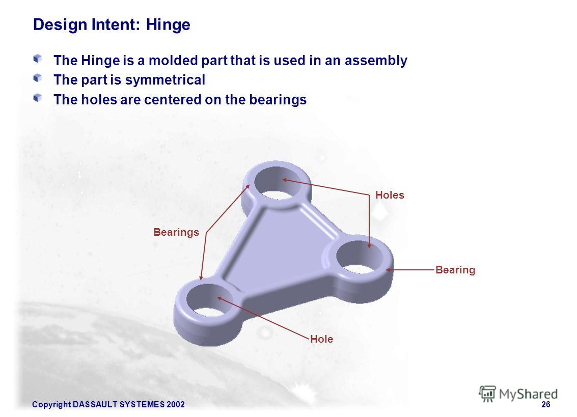 Copyright DASSAULT SYSTEMES 200226 Design Intent: Hinge The Hinge is a molded part that is used in an assembly The part is symmetrical The holes are centered on the bearings Bearing Hole Bearings Holes